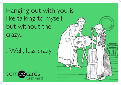 Hanging out with you is like talking to myself but without the crazy...  ...Well, less crazy