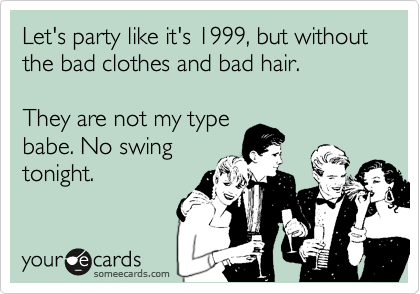 Let's party like it's 1999, but without the bad clothes and bad hair.  They are not my type  babe. No swing tonight.