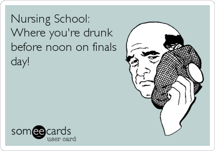 Nursing School:  Where you're drunk before noon on finals day!