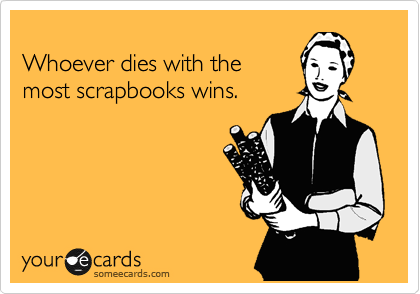 Whoever dies with the most scrapbooks wins.