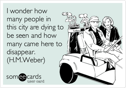 I wonder how many people in this city are dying to be seen and how many came here to disappear. (H.M.Weber)