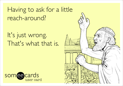 Having to ask for a little reach-around?  It's just wrong. That's what that is.