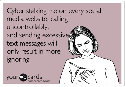 Cyber stalking me on every social media website, calling uncontrollably, and sending excessive text messages will only result in more ignoring.