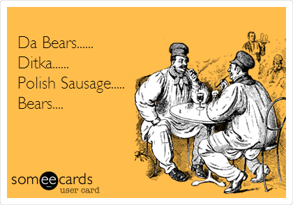 Da Bears...... Ditka...... Polish Sausage..... Bears....