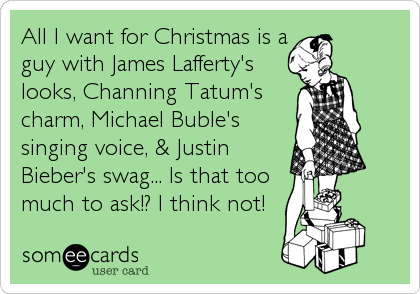 All I want for Christmas is a guy with James Lafferty's looks, Channing Tatum's charm, Michael Buble's singing voice, & Justin Bieber's swag... Is that too much to ask!? I think not!