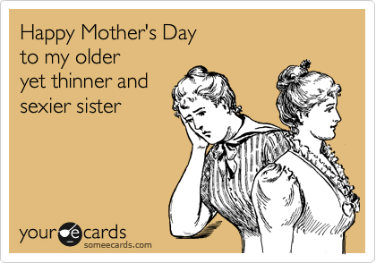 Happy Mother's Day to my older yet thinner and sexier sister