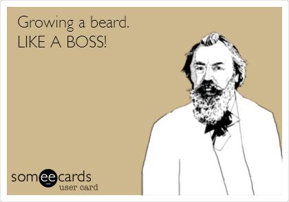 Growing a beard. LIKE A BOSS!