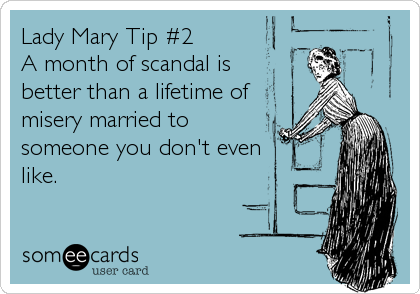 Lady Mary Tip #2 A month of scandal is better than a lifetime of misery married to someone you don't even like.