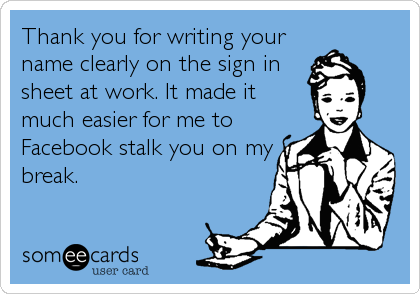 Thank you for writing your name clearly on the sign in sheet at work. It made it much easier for me to Facebook stalk you on my break.