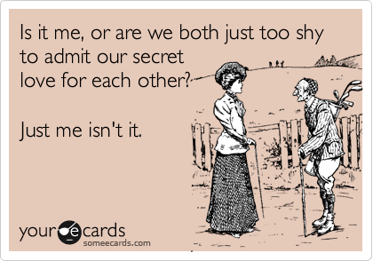 Is it me, or are we both just too shy to admit our secret