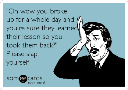 """Oh wow you broke up for a whole day and you're sure they learned their lesson so you took them back?""  Please slap yourself"