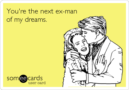 You're the next ex-man of my dreams.