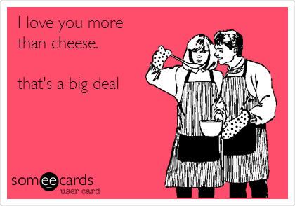 I love you more than cheese.  that's a big deal