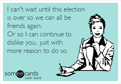 I can't wait until this election is over so we can all be friends again. Or so I can continue to dislike you.. just with more reason to do so.