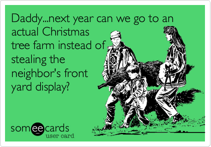 Daddy...next year can we go to an actual Christmas