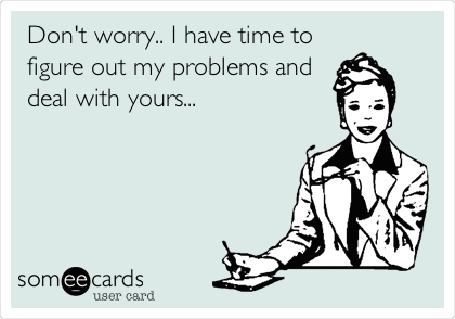 Don't worry.. I have time to figure out my problems and deal with yours...