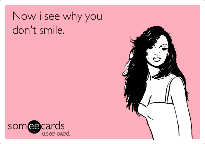 Now i see why you don't smile.