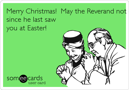 Merry Christmas!  May the Reverand not comment on how different you look