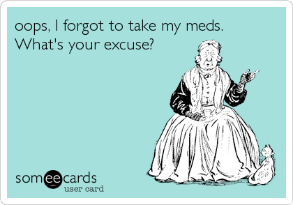 oops, I forgot to take my meds.  What's your excuse?