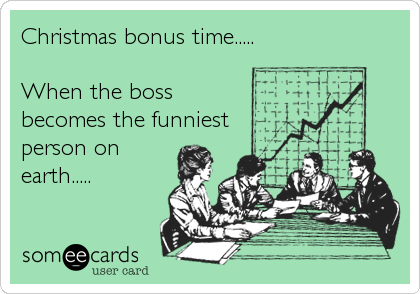 Christmas bonus time.....  When the boss becomes the funniest person on earth.....
