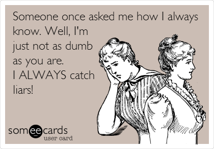 Someone once asked me how I always know. Well, I'm just not as dumb as you are.           I ALWAYS catch liars!
