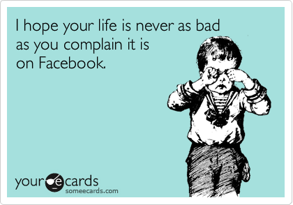 I hope your life is never as bad as you complain it is on Facebook.