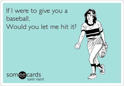 If I were to give you a baseball, Would you let me hit it?