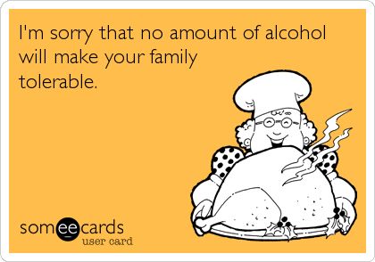 I'm sorry that no amount of alcohol will make your family tolerable.