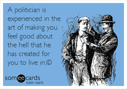 A politician is experienced in the art of making you feel good about the hell that he has created for you to live in.©