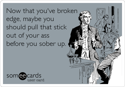 Now that you've broken edge, maybe you should pull that stick out of your ass before you sober up.