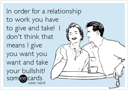 In order for a relationship to work you have to give and take!  I don't think that means I give you want you want and take your bullshit!