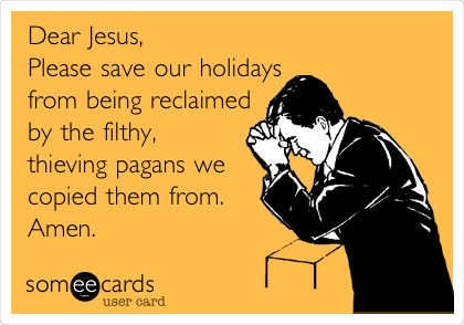 Dear Jesus,                                 Please save our holidays from being reclaimed by the filthy, thieving pagans we copied them from.    Amen.