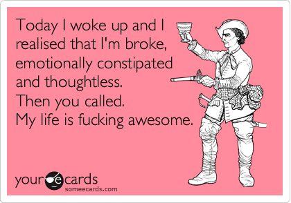 Today I woke up and I realised that I'm broke, emotionally constipated and thoughtless. Then you called. My life is fucking awesome.