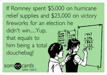 If Romney spent $5,000 on hurricane relief supplies and $25,000 on victory fireworks for an election he didn't win.....Yup, that equals to him being a total douchebag!