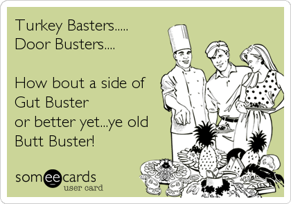 Turkey Basters..... Door Busters....  How bout a side of Gut Buster  or better yet...ye old  Butt Buster!