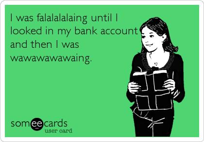 I was falalalalaing until Ilooked in my bank accountand then I waswawawawawaing.