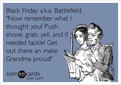 """Black Friday a.k.a. Battlefield. """"Now remember what I thought you! Push, shove, grab, yell, and if needed tackle! Get out there an make Grandma proud!"""""""