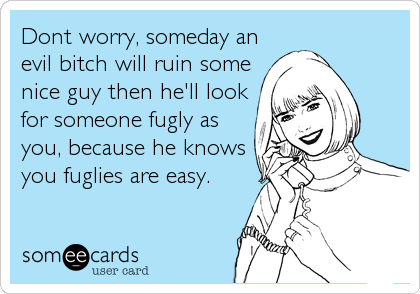 Dont worry, someday an evil bitch will ruin some nice guy then he'll look for someone fugly as you, because he knows you fuglies are easy.