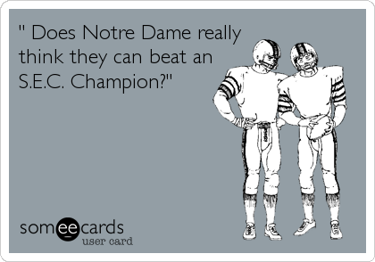 """ Does Notre Dame really think they can beat an S.E.C. Champion?"""