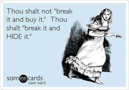 """Thou shalt not """"break it and buy it.""""  Thou shalt """"break it and HIDE it."""""""