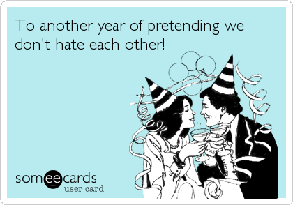 To another year of pretending we don't hate each other!