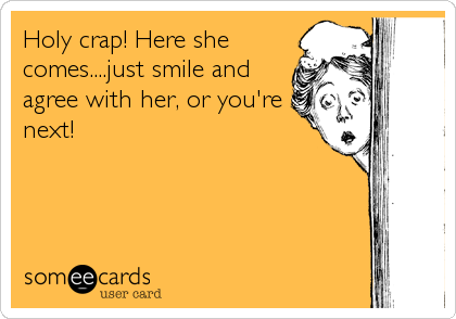 Holy crap! Here she comes....just smile and agree with her, or you're next!