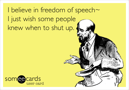 I believe in freedom of speech~ I just wish some people knew when to shut up.