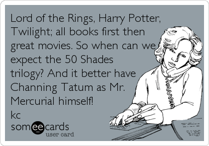 Lord of the Rings, Harry Potter, Twilight; all books first then great movies. So when can we expect the 50 Shades trilogy? And it better have Channing Tatum as Mr. Mercurial himself!  kc
