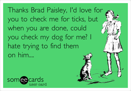 Thanks Brad Paisley, I'd love for you to check me for ticks, but when you are done, could you check my dog for me? I hate trying to find them on him....
