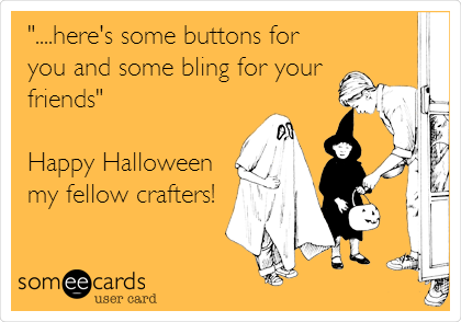 """....here's some buttons for you and some bling for your friends""  Happy Halloween  my fellow crafters!"