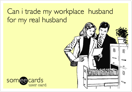 Can i trade my workplace  husband for my real husband