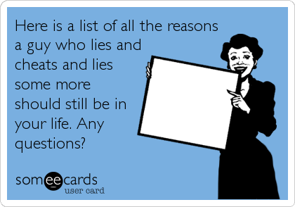Here is a list of all the reasons a guy who lies and cheats and lies some more should still be in your life. Any questions?