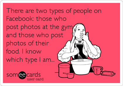There are two types of people on Facebook: those who post photos at the gym and those who post photos of their food. I know which type I am...