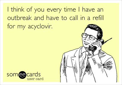 I think of you every time I have an outbreak and have to call in a refill for my acyclovir.